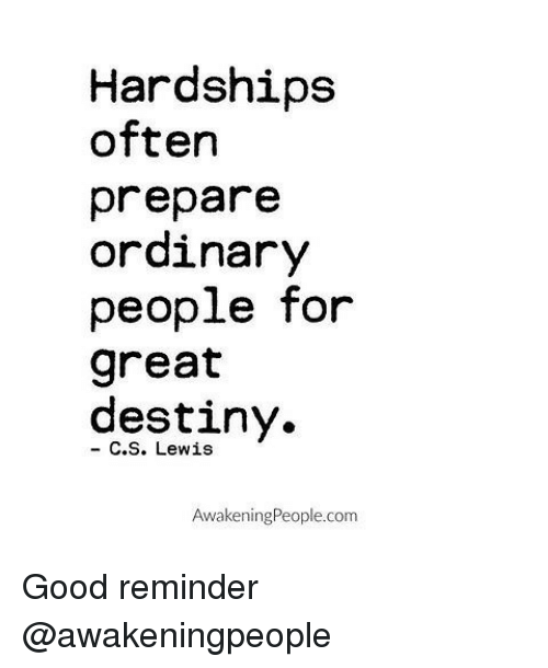 Lewy: Hardships  often  prepare  ordinary  people for  great  destiny.  C. S. Lewis  Awakening People.com Good reminder @awakeningpeople