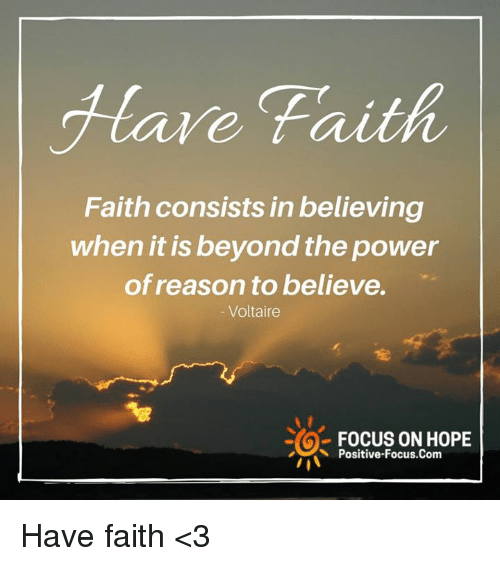 Memes, Focus, and Power: Hare Faith  Faith consists in believing  when it is beyond the power  of reason to believe.  Voltaire  FOCUS ON HOPE  Positive-Focus.Com Have faith <3