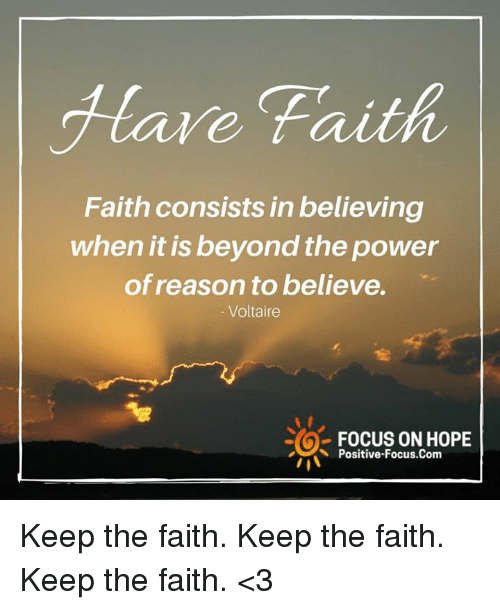 Memes, Focus, and Power: Hare Faith  Faith consists in believing  when it is beyond the power  of reason to believe.  Voltaire  FOCUS ON HOPE  Positive-Focus.Com Keep the faith. Keep the faith. Keep the faith. <3