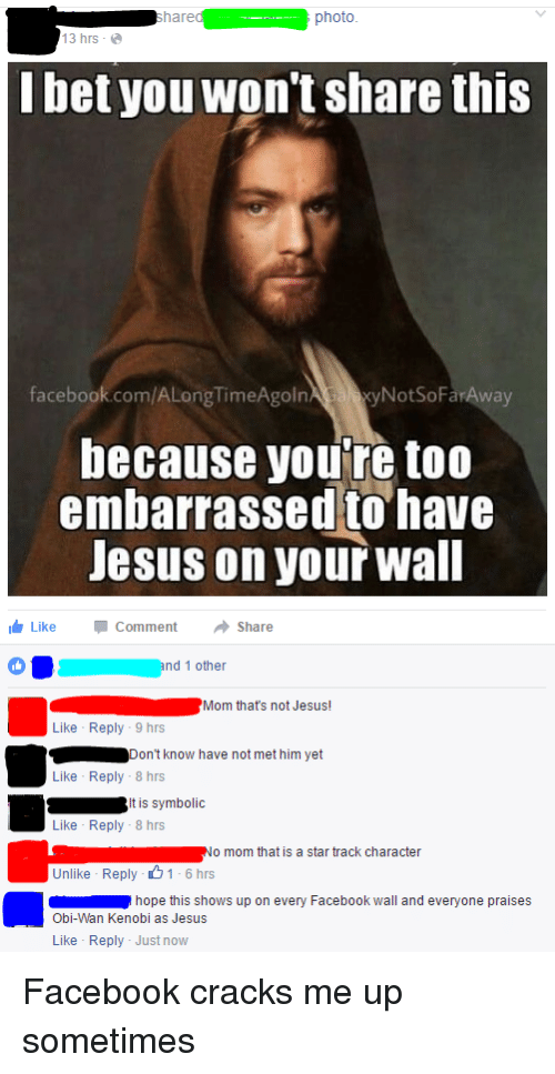 Facebook, Jesus, and Moms: hare  photo.  13 hrs  bet you won't share this  facebook.com/ALongTimeAgoln  NotSoFarAway  because you're too  embarrassed to have  Jesus on your wall  Like Comment  Share  nd 1 other  Mom that's not Jesus!  Like Reply 9 hrs  Don't know have not met him yet  Like Reply 8 hrs  S tis symbolic  Like Reply 8 hrs  No mom that is a star track character  Unlike Reply -O 1 6 hrs  hope this shows up on every Facebook wall and everyone praises  Obi-Wan Kenobi as Jesus  Like Reply Just now Facebook cracks me up sometimes