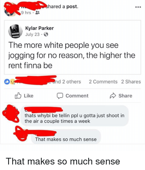 White People, White, and Finna: hared a post.  9 hrs .  Kylar Parker  July 23  T he more white people you see  jogging for no reason, the higher the  rent finna be  nd 2 others  2 Comments 2 Shares  b Like  Share  Comment  thats whybi be tellin ppl u gotta just shoot in  the air a couple times a week  That makes so much sense That makes so much sense