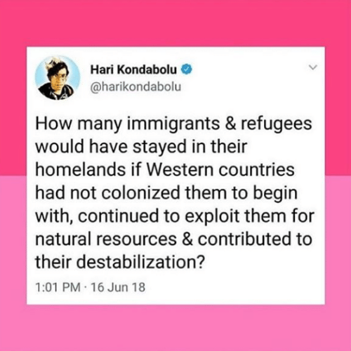 Western: Hari Kondabolu  @harikondabolu  How many immigrants & refugees  would have stayed in their  homelands if Western countries  had not colonized them to begin  with, continued to exploit them for  natural resources & contributed to  their destabilization?  1:01 PM 16 Jun 18