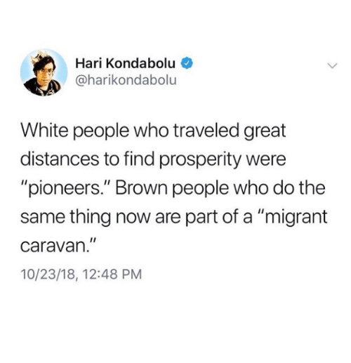 "caravan: Hari Kondabolu  @harikondabolu  White people who traveled great  distances to find prosperity were  ""pioneers."" Brown people who do the  same thing now are part of a ""migrant  caravan.""  10/23/18, 12:48 PM"