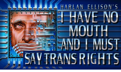 i must say: HARLAN ELL ISON'S  HAVE NO  MOUTH  EAND I MUST  SAY TRANS RIGHTS