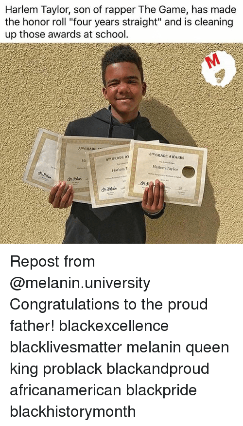 "Black Lives Matter, Memes, and School: Harlem Taylor, son of rapper The Game, has madee  the honor roll ""four years straight"" and is cleaning  up those awards at school.  8 GRADE  8TH GRADE AWARDS  Ha  8 GRADE AY  Harlem Taylor  Hartem T  cd Repost from @melanin.university Congratulations to the proud father! blackexcellence blacklivesmatter melanin queen king problack blackandproud africanamerican blackpride blackhistorymonth"