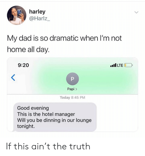 good evening: harley  @Harlz_  My dad is so dramatic when I'm not  home all day  9:20  ILTE  Papi>  Today 8:45 PM  Good evening  This is the hotel manager  Will you be dinning in our lounge  tonight. If this ain't the truth