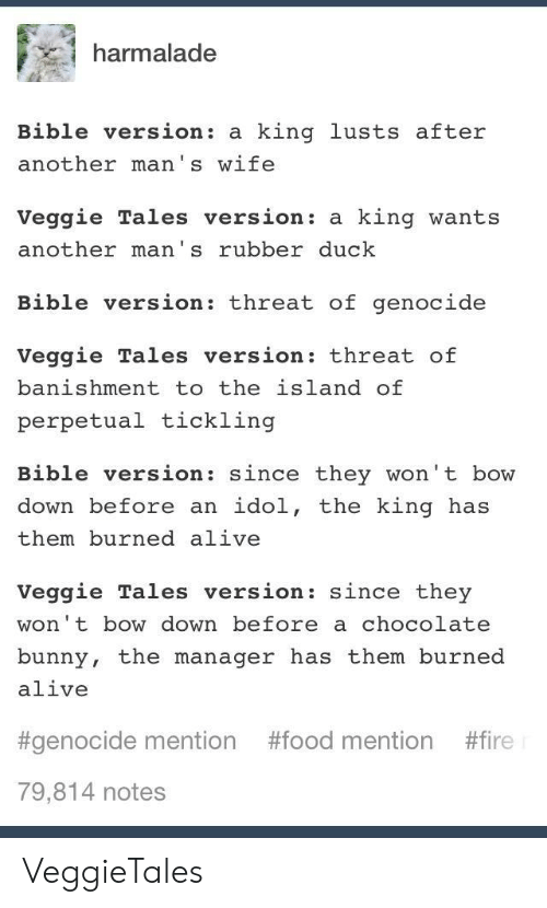 VeggieTales: harmalade  Bible version: a king lusts after  another man's wife  Veggie Tales version: a king wants  another man's rubber duck  Bible version: threat of genocide  Veggie Tales version: threat of  banishment to the island of  perpetual tickling  Bible version: since they won't bow  down before an idol, the king has  them burned alive  Veggie Tales version: since they  won't bow down before a chocolate  bunny, the manager has them burned  alive  #genocide mention #food mention #fire  79,814 notes VeggieTales