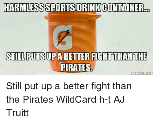 Memes, Pirates, and Pirate: HARMLESSSPORTSDRINK CONTAINER  STILL PUTSUP A BETTER FIGHTTHANTHE  PIRATES  MEMEFUL COM Still put up a better fight than the Pirates WildCard h-t AJ Truitt