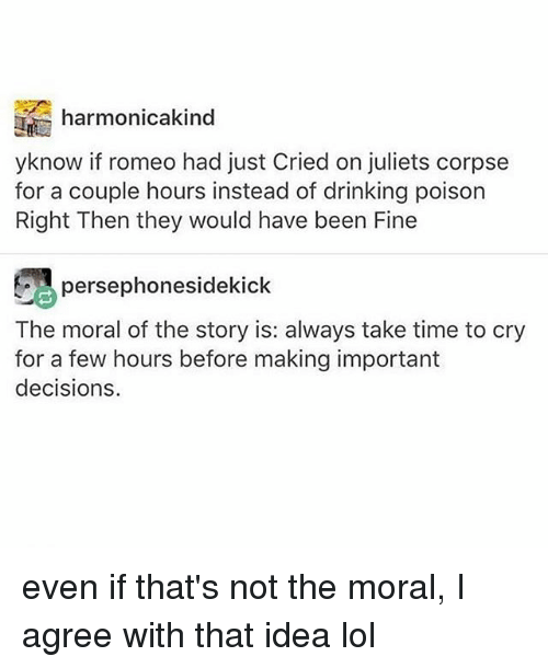 Drinking, Lol, and Memes: harmonicakind  yknow if romeo had just Cried on juliets corpse  for a couple hours instead of drinking poison  Right Then they would have been Fine  persephonesidekick  The moral of the story is: always take time to cry  for a few hours before making important  decisions even if that's not the moral, I agree with that idea lol