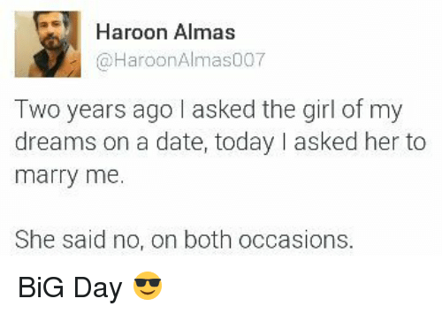 Girl Of My Dreams: Haroon Almas  Haroon Almas007  Two years ago I asked the girl of my  dreams on a date, today I asked her to  marry me.  She said no, on both occasions BiG Day 😎