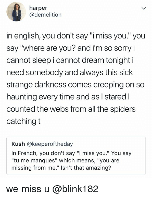 "Sorry, Spiders, and Relatable: harper  @demclition  in english, you don't say ""i miss you."" you  say ""where are you? and i'm so sorry i  cannot sleep i cannot dream tonight i  need somebody and always this sick  strange darkness comes creeping on so  haunting everyt  counted the webs from all the spiders  catching t  Kush @keeperoftheday  In French, you don't say ""I miss you."" You say  ""tu me manques"" which means, ""you are  missing from me."" Isn't that amazing? we miss u @blink182"