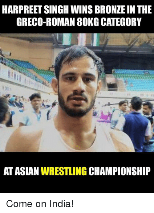Asian, Memes, and Wrestling: HARPREET SINGH WINS BRONZEIN THE  GRECO-ROMAN 80KG CATEGORY  AT ASIAN  WRESTLING  CHAMPIONSHIP Come on India!