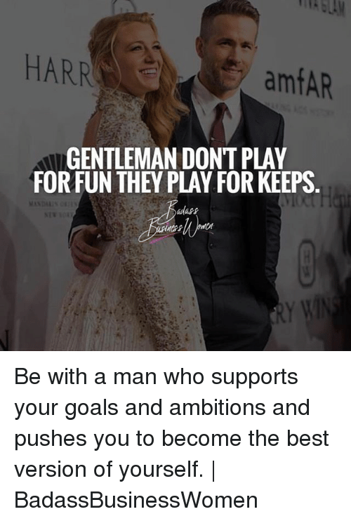 Gentlemane: HARR  amfAR  GENTLEMAN DONT PLAY  FORFUN THEY PLAY FOR KEEPS  adass Be with a man who supports your goals and ambitions and pushes you to become the best version of yourself.   BadassBusinessWomen