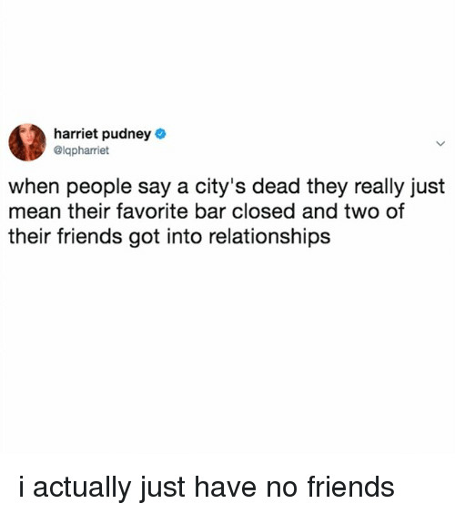 Friends, Relationships, and Mean: harriet pudney  @lapharriet  when people say a city's dead they really just  mean their favorite bar closed and two of  their friends got into relationships i actually just have no friends