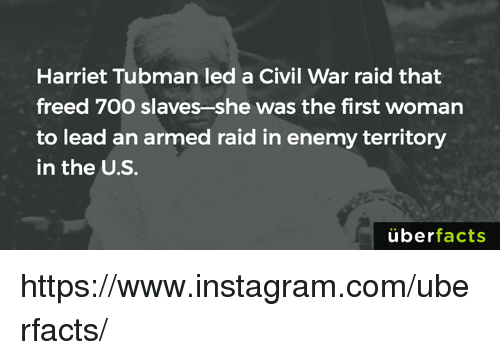 Memes, Uber, and Harriet Tubman: Harriet Tubman led a Civil War raid that  freed 7OO slaves she was the first woman  to lead an armed raid in enemy territory  in the U.S.  uber  facts https://www.instagram.com/uberfacts/