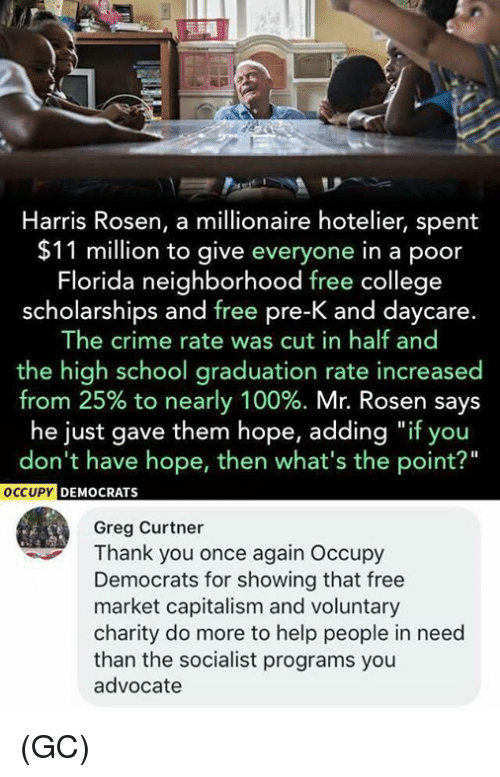 """pre-k: Harris Rosen, a millionaire hotelier, spent  $11 million to give everyone in a poor  Florida neighborhood free college  scholarships and free pre-K and daycare.  The crime rate was cut in half and  the high school graduation rate increased  from 25% to nearly 100%. Mr. Rosen says  he just gave them hope, adding """"if you  don't have hope, then what's the point?""""  OCCUPY  C  EMOCRATS  Greg Curtner  Thank you once again Occupy  Democrats for showing that free  market capitalism and voluntary  charity do more to help people in need  than the socialist programs you  advocate (GC)"""