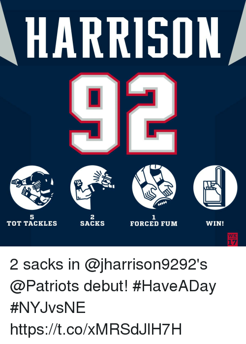 Memes, Patriotic, and 🤖: HARRISON  92  5  TOT TACKLES  2  SACKS  1  FORCED FUM  WIN!  WK  17 2 sacks in @jharrison9292's @Patriots debut! #HaveADay #NYJvsNE https://t.co/xMRSdJlH7H