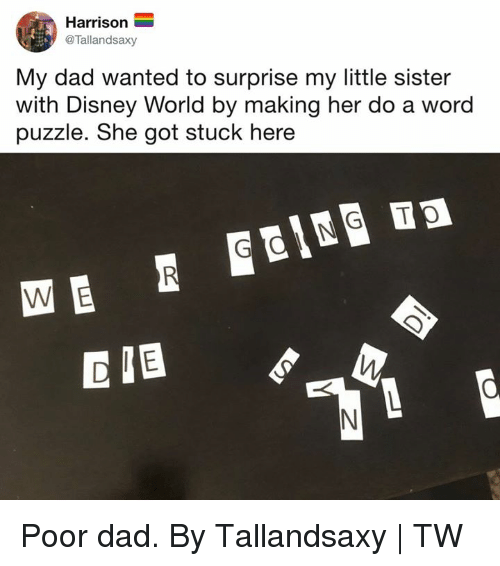 disney world: Harrison  @Tallandsaxy  My dad wanted to surprise my little sister  with Disney World by making her do a word  puzzle. She got stuck here Poor dad.  By Tallandsaxy | TW