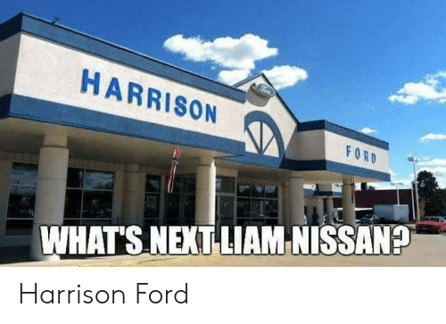 Harrison: HARRISON  WHATS NEXT LIAM NISSAN? Harrison Ford
