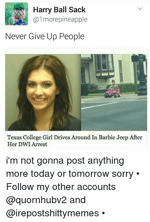 barbi: Harry Ball Sack  Calmorepineapple  Never Give Up People  Texas College Girl Drives Around In Barbie Jeep After  Her DWI Arrest i'm not gonna post anything more today or tomorrow sorry • Follow my other accounts @quornhubv2 and @irepostshittymemes •