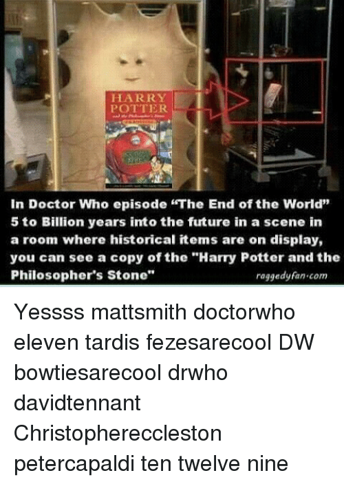 "Doctor, Future, and Harry Potter: HARRY  In Doctor Who episode ""The End ofthe World""  5 to Billion years into the future in a scene in  a room where historical items are on display,  you can see a copy of the ""Harry Potter and the  Philosopher's Stone""  raggedy fan.com Yessss mattsmith doctorwho eleven tardis fezesarecool DW bowtiesarecool drwho davidtennant Christophereccleston petercapaldi ten twelve nine"