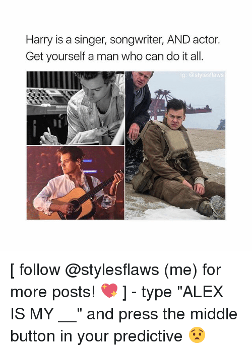 """Memes, The Middle, and 🤖: Harry is a singer, songwriter, AND actor.  Get yourself a man who can do it all.  g: @stylesflaws [ follow @stylesflaws (me) for more posts! 💖 ] - type """"ALEX IS MY __"""" and press the middle button in your predictive 😧"""