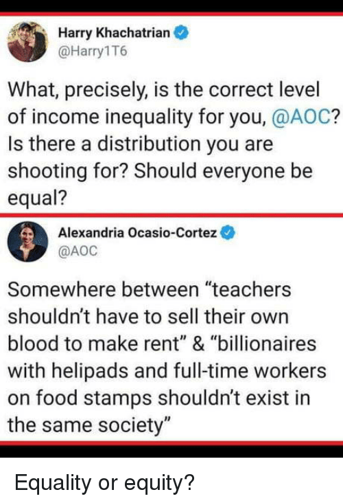 """aoc: Harry Khachatrian  @Harry1T6  What, precisely, is the correct level  of income inequality for you, @AOC?  Is there a distribution you are  shooting for? Should everyone be  equal?  Alexandria Ocasio-Cortez  @АОС  Somewhere between """"teachers  shouldn't have to sell their own  blood to make rent"""" & """"billionaires  with helipads and full-time workers  on food stamps shouldn't exist in  the same society"""" Equality or equity?"""