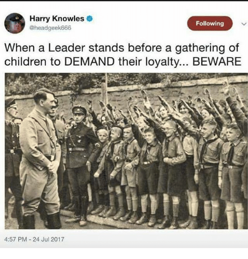 knowles: Harry Knowles  @headgeek666  Following  When a Leader stands before a gathering of  children to DEMAND their loyalty... BEWARE  4  4:57 PM 24 Jul 2017