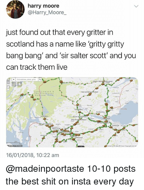 "Bang Bang: harry moore  @Harry_Moore  just found out that every gritter in  scotland has a name like 'gritty gritty  bang bang and 'sir salter scott' and you  can track them live  ▼ | Find address, place,  it  a  Loch Lomond &  Th"" Tross a chs  THE WINTER  NaNonal Park  SNON DESTROY  MRS MCO  16/01/2018, 10:22 am @madeinpoortaste 10-10 posts the best shit on insta every day"