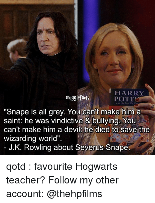 "Memes, Teacher, and Devil: HARRY  mugglefacts  POTTP  Deathly  ""Snape is all grey. You can't make him a  saint: he was vindictive & bullying. You  can't make him a devil he died to save the  wizarding world""  OWLIN  J.K. Rowling about Severus Snape qotd : favourite Hogwarts teacher? Follow my other account: @thehpfilms"