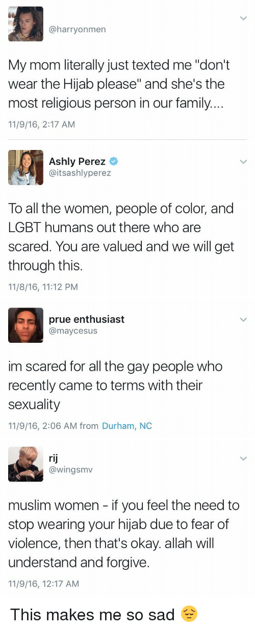 "Ash, Family, and Lgbt: @harry on men  My mom literally just texted me ""don't  wear the Hijab please"" and she's the  most religious person in our family....  11/9/16, 2:17 AM   Ashly Perez  @itsashly perez  To all the women, people of color, and  LGBT humans out there who are  scared. You are valued and we will get  through this  11/8/16, 1112 PM   prue enthusiast  @maycee sus  im scared for all the gay people who  recently came to terms with their  sexuality  11/9/16, 2:06 AM from Durham, NC   rij  @wingsmv  muslim women if you feel the need to  stop wearing your hijab due to fear of  violence, then that's okay. allah will  understand and forgive.  11/9/16, 12:17 AM This makes me so sad 😔"