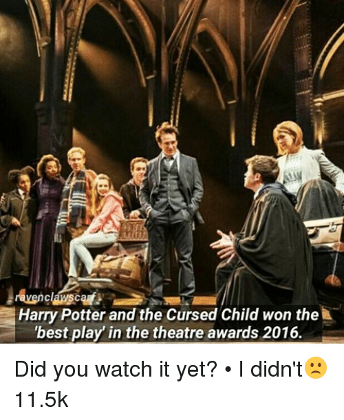 Harry Potter, Memes, and Theatre: Harry Potter and the Cursed Child won the  'best play in the theatre awards 2016. Did you watch it yet? • I didn't🙁11.5k