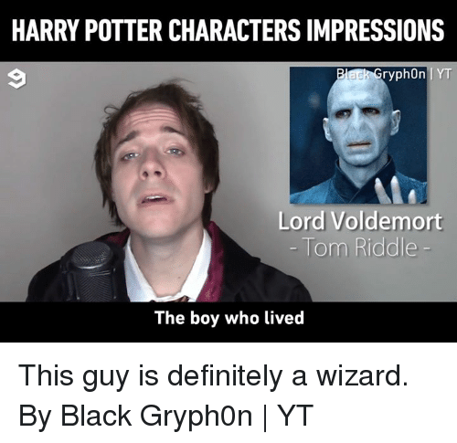 voldemort: HARRY POTTER CHARACTERS IMPRESSIONS  ryph0n IYT  Lord Voldemort  The boy who lived This guy is definitely a wizard.  By Black Gryph0n | YT