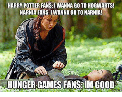 hunger game: HARRY POTTER FANS:IWANNAGO TO HOGWARTS!  NARNIA FANS:IWANNA GoTO NARNIA!  HUNGER GAMES FANS lMMGOOD