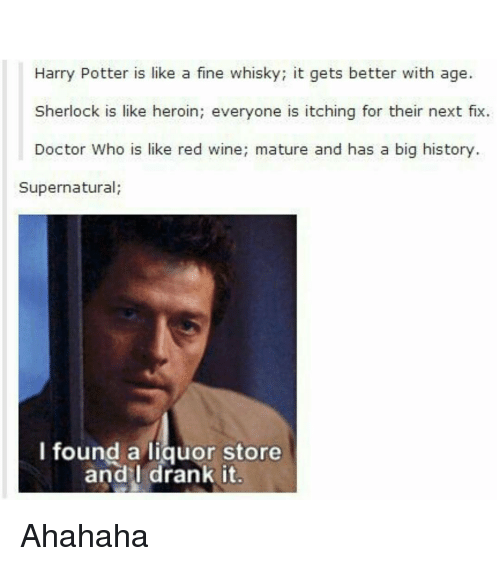 Sherlocking: Harry Potter is like a fine whisky; it gets better with age.  Sherlock is like heroin; everyone is itching for their next fix.  Doctor Who is like red wine; mature and has a big history.  Supernatural  I found a liquor store  and I drank it. Ahahaha