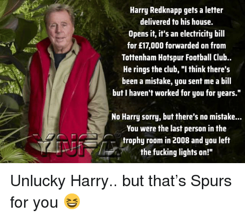 """unlucky: Harry Redknapp gets a letter  delivered to his house.  Opens it, it's an electricity bill  for £17,000 forwarded on from  Tottenham Hotspur Football Club.  He rings the club, """"I think there's  been a mistake, you sent me a bill  but I haven't worked for you for years.""""  No Harry sorry, but there's no mistake...  You were the last person in the  trophy room in 2008 and you left  the fucking lights on!"""" Unlucky Harry.. but that's Spurs for you 😆"""