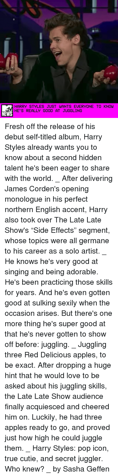 """Fresh, How High, and Love: HARRY STYLES JUST WANTS EUERYONE TO KNOW  HE'S REALLY GOOD AT JUGGLING  NEWS Fresh off the release of his debut self-titled album, Harry Styles already wants you to know about a second hidden talent he's been eager to share with the world. _ After delivering James Corden's opening monologue in his perfect northern English accent, Harry also took over The Late Late Show's """"Side Effects"""" segment, whose topics were all germane to his career as a solo artist. _ He knows he's very good at singing and being adorable. He's been practicing those skills for years. And he's even gotten good at sulking sexily when the occasion arises. But there's one more thing he's super good at that he's never gotten to show off before: juggling. _ Juggling three Red Delicious apples, to be exact. After dropping a huge hint that he would love to be asked about his juggling skills, the Late Late Show audience finally acquiesced and cheered him on. Luckily, he had three apples ready to go, and proved just how high he could juggle them. _ Harry Styles: pop icon, true cutie, and secret juggler. Who knew? _ by Sasha Geffen"""