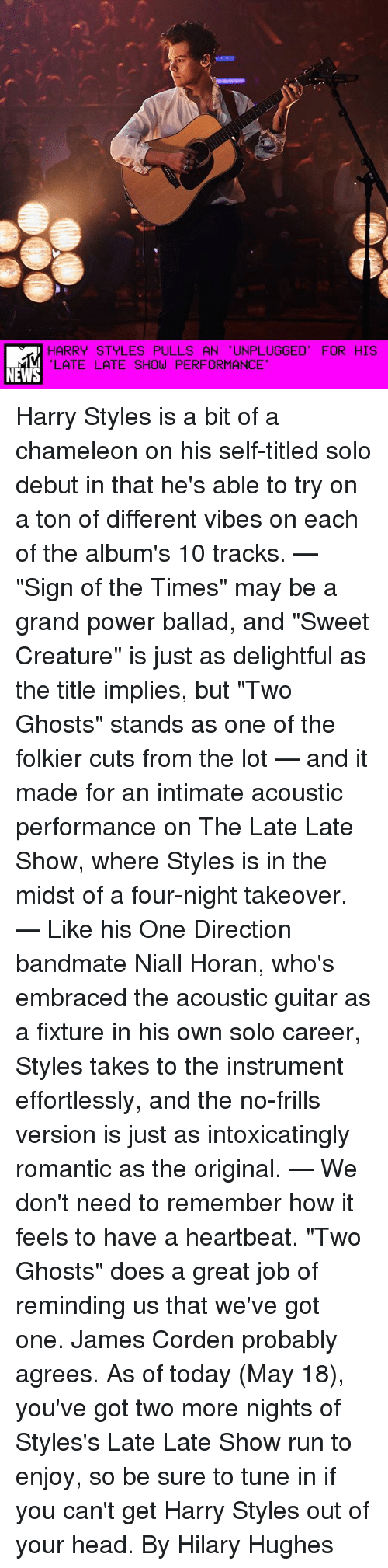 """James Corden: HARRY STYLES PULLS AN 'UNPLUGGED' FOR HIS  LATE LATE SHOW PERFORMANCE  NEWS Harry Styles is a bit of a chameleon on his self-titled solo debut in that he's able to try on a ton of different vibes on each of the album's 10 tracks. — """"Sign of the Times"""" may be a grand power ballad, and """"Sweet Creature"""" is just as delightful as the title implies, but """"Two Ghosts"""" stands as one of the folkier cuts from the lot — and it made for an intimate acoustic performance on The Late Late Show, where Styles is in the midst of a four-night takeover. — Like his One Direction bandmate Niall Horan, who's embraced the acoustic guitar as a fixture in his own solo career, Styles takes to the instrument effortlessly, and the no-frills version is just as intoxicatingly romantic as the original. — We don't need to remember how it feels to have a heartbeat. """"Two Ghosts"""" does a great job of reminding us that we've got one. James Corden probably agrees. As of today (May 18), you've got two more nights of Styles's Late Late Show run to enjoy, so be sure to tune in if you can't get Harry Styles out of your head. By Hilary Hughes"""
