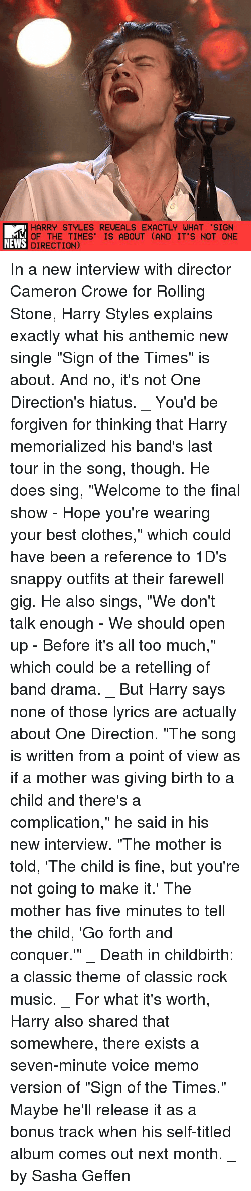 """Rolling Stone: HARRY STYLES REVEALS EXACTLY WHAT 'SIGN  OF THE TIMES' IS ABOUT (AND IT'S NOT ONE  NEWS DIRECTION) In a new interview with director Cameron Crowe for Rolling Stone, Harry Styles explains exactly what his anthemic new single """"Sign of the Times"""" is about. And no, it's not One Direction's hiatus. _ You'd be forgiven for thinking that Harry memorialized his band's last tour in the song, though. He does sing, """"Welcome to the final show - Hope you're wearing your best clothes,"""" which could have been a reference to 1D's snappy outfits at their farewell gig. He also sings, """"We don't talk enough - We should open up - Before it's all too much,"""" which could be a retelling of band drama. _ But Harry says none of those lyrics are actually about One Direction. """"The song is written from a point of view as if a mother was giving birth to a child and there's a complication,"""" he said in his new interview. """"The mother is told, 'The child is fine, but you're not going to make it.' The mother has five minutes to tell the child, 'Go forth and conquer.'"""" _ Death in childbirth: a classic theme of classic rock music. _ For what it's worth, Harry also shared that somewhere, there exists a seven-minute voice memo version of """"Sign of the Times."""" Maybe he'll release it as a bonus track when his self-titled album comes out next month. _ by Sasha Geffen"""