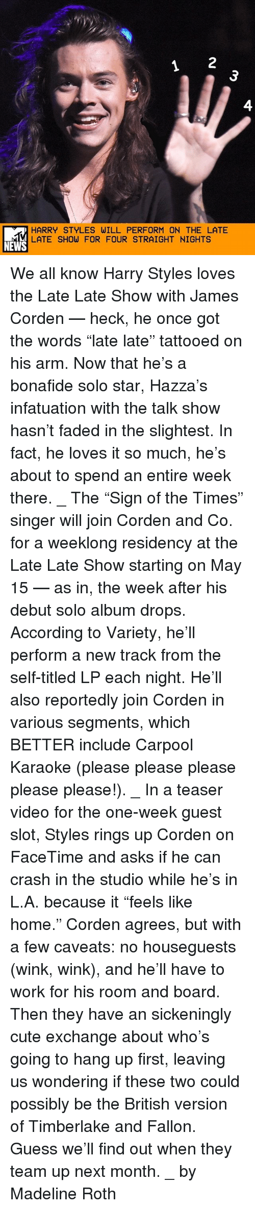 """James Corden: HARRY STYLES WILL PERFORM ON THE LATE  LATE SHOW FOR FOUR STRAIGHT NIGHTS  NEWS We all know Harry Styles loves the Late Late Show with James Corden — heck, he once got the words """"late late"""" tattooed on his arm. Now that he's a bonafide solo star, Hazza's infatuation with the talk show hasn't faded in the slightest. In fact, he loves it so much, he's about to spend an entire week there. _ The """"Sign of the Times"""" singer will join Corden and Co. for a weeklong residency at the Late Late Show starting on May 15 — as in, the week after his debut solo album drops. According to Variety, he'll perform a new track from the self-titled LP each night. He'll also reportedly join Corden in various segments, which BETTER include Carpool Karaoke (please please please please please!). _ In a teaser video for the one-week guest slot, Styles rings up Corden on FaceTime and asks if he can crash in the studio while he's in L.A. because it """"feels like home."""" Corden agrees, but with a few caveats: no houseguests (wink, wink), and he'll have to work for his room and board. Then they have an sickeningly cute exchange about who's going to hang up first, leaving us wondering if these two could possibly be the British version of Timberlake and Fallon. Guess we'll find out when they team up next month. _ by Madeline Roth"""