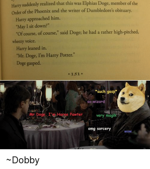 """Leaning In: Harry suddenly realized that this was Elphias Doge, member ofthe  order of the Phoenix and the writer of Dumbledore's obituary.  Harry approached him.  """"May I sit down?""""  """"of course, of course,"""" said Doge; he had a rather high-pitched  wheezy voice  Harry leaned in.  """"Mr. Doge, I'm Harry Potter.""""  Doge gasped.  151  *such gasp  so wizard  Mr  Dogg. I't Hapee Pawter very magik  omg Sorcery  WOW ~Dobby"""