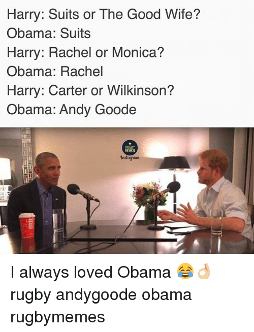 Instagram, Memes, and Obama: Harry: Suits or The Good Wife?  Obama: Suits  Harry: Rachel or Monica?  Obama: Rachel  Harry: Carter or Wilkinson?  Obama: Andy Goode  RUGBY  MEMES  Instagram I always loved Obama 😂👌🏼 rugby andygoode obama rugbymemes