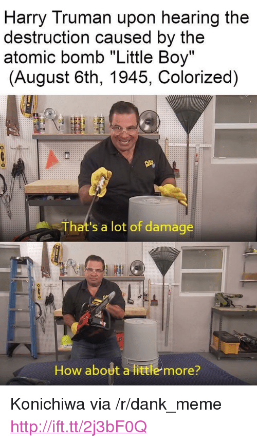 """truman: Harry Truman upon hearing the  destruction caused by the  atomic bomb """"Little Boy""""  (August 6th, 1945, Colorized)  That's a lot of damage  How about a little more? <p>Konichiwa via /r/dank_meme <a href=""""http://ift.tt/2j3bF0Q"""">http://ift.tt/2j3bF0Q</a></p>"""