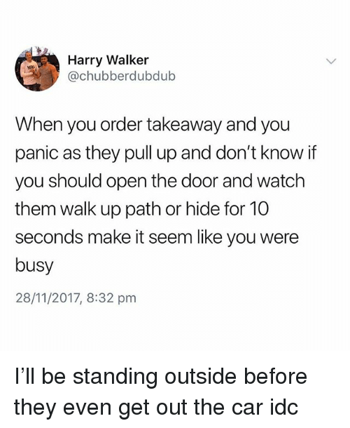 Watch, British, and Her: Harry Walker  @chubberdubdub  HER  When you order takeaway and you  panic as they pull up and don't know if  you should open the door and watch  them walk up path or hide for 10  seconds make it seem like you were  busy  28/11/2017, 8:32 pmm I'll be standing outside before they even get out the car idc