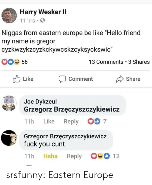 "Cunt: Harry Wesker II  11 hrs  go  Niggas from eastern europe be like ""Hello friend  my name is gregor  cyzkwzykzcyzkckywcskzcyksyckswic""  13 Comments 3 Shares  56  Like  Share  Comment  Joe Dykzeul  Grzegorz Brzęczyszczykiewicz  7  Reply  Like  11h  Grzegorz Brzęczyszczykiewicz  fuck you cunt  12  Haha  11h  Reply srsfunny:  Eastern Europe"