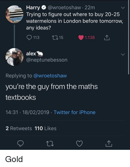 watermelons: Harry @wroetoshaw - 22m  Trying to figure out where to buy 20-25  watermelons in London before tomorrow,  any ideas?  113 ti15  1.138  alex  @neptunebesson  Replying to @wroetoshaw  you're the guy from the math:s  textbooks  14:31.18/02/2019 Twitter for iPhone  2 Retweets 110 Likes Gold