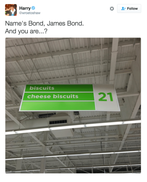 James Bond: Harry  @wroetoshaw  Follow  Name's Bond, James Bond.  And you are...?  biscuits  21  cheese biscuits