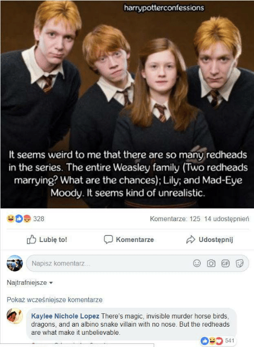 weasley: harrypotterconfessions  It seems weird to me that there are so many redheads  in the series. The entire Weasley family (Two redheads  marrying? What are the chances); Lily; and Mad-Eye  Moody. It seems kind of unrealistic  Komentarze: 125 14 udostępnierń  328  Udostępnij  Lubię to!  Komentarze  Napisz komentarz...  GIF  Najtrafniejsze  Pokaż wcześniejsze komentarze  Kaylee Nichole Lopez There's magic, invisible murder horse birds,  dragons, and an albino snake villain with no nose. But the redheads  are what make it unbelievable.  541