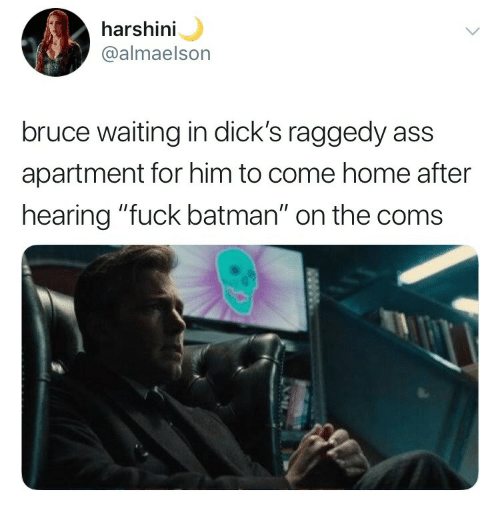 """Ass, Batman, and Dicks: harsh  @almaelson  ini  bruce waiting in dick's raggedy ass  apartment for him to come home after  hearing """"fuck batman"""" on the coms"""