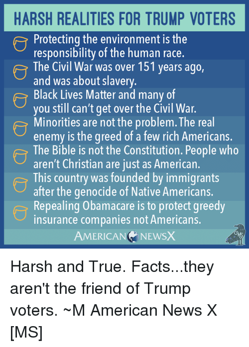 American News: HARSH REALITIES FOR TRUMP VOTERS  Protecting the environment is the  responsibility of the human race.  The Civil War was over 151 years ago,  and Was about slavery.  Black Lives Matter and many of  you still can't get over the Civil War.  Minorities are not the problem. The real  enemy is the greed of a few rich Americans.  The Bible is not the Constitution. People who  aren't Christian are just as American.  e This country was founded by immigrants  after the genocide of Native Americans.  Repealing Obamacare is to protect greedy  insurance companies not Americans.  AMERICAN  NEWSX Harsh and True. Facts...they aren't the friend of Trump voters. ~M American News X [MS]